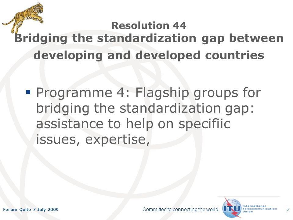 Committed to connecting the world Forum Quito 7 July 2009 5 Resolution 44 Bridging the standardization gap between developing and developed countries Programme 4: Flagship groups for bridging the standardization gap: assistance to help on specifiic issues, expertise,