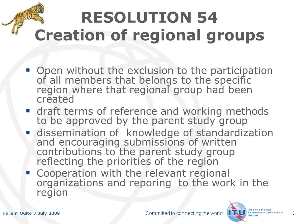 Committed to connecting the world Forum Quito 7 July 2009 6 RESOLUTION 54 Creation of regional groups Open without the exclusion to the participation of all members that belongs to the specific region where that regional group had been created draft terms of reference and working methods to be approved by the parent study group dissemination of knowledge of standardization and encouraging submissions of written contributions to the parent study group reflecting the priorities of the region Cooperation with the relevant regional organizations and reporing to the work in the region