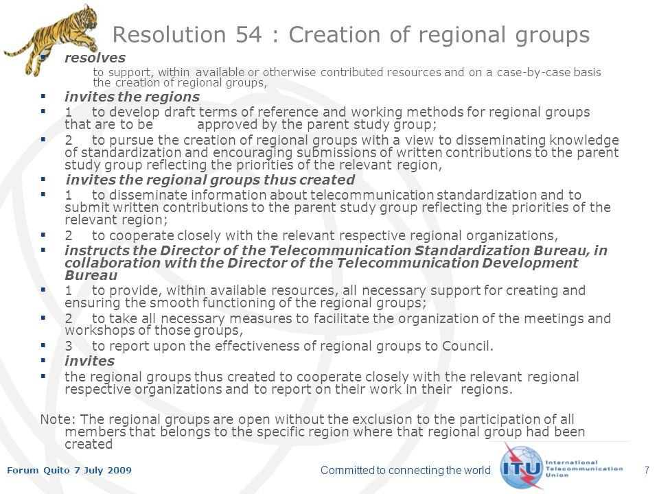 Committed to connecting the world Forum Quito 7 July 2009 7 Resolution 54 : Creation of regional groups resolves to support, within available or otherwise contributed resources and on a case-by-case basis the creation of regional groups, invites the regions 1to develop draft terms of reference and working methods for regional groups that are to be approved by the parent study group; 2to pursue the creation of regional groups with a view to disseminating knowledge of standardization and encouraging submissions of written contributions to the parent study group reflecting the priorities of the relevant region, invites the regional groups thus created 1to disseminate information about telecommunication standardization and to submit written contributions to the parent study group reflecting the priorities of the relevant region; 2to cooperate closely with the relevant respective regional organizations, instructs the Director of the Telecommunication Standardization Bureau, in collaboration with the Director of the Telecommunication Development Bureau 1to provide, within available resources, all necessary support for creating and ensuring the smooth functioning of the regional groups; 2to take all necessary measures to facilitate the organization of the meetings and workshops of those groups, 3to report upon the effectiveness of regional groups to Council.