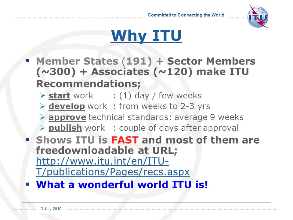 Committed to Connecting the World International Telecommunication Union 13 July 2010 Member States (191) + Sector Members (~300) + Associates (~120) make ITU Recommendations; start work: (1) day / few weeks develop work: from weeks to 2-3 yrs approve technical standards: average 9 weeks publish work: couple of days after approval Shows ITU is FAST and most of them are freedownloadable at URL; http://www.itu.int/en/ITU- T/publications/Pages/recs.aspx http://www.itu.int/en/ITU- T/publications/Pages/recs.aspx What a wonderful world ITU is.