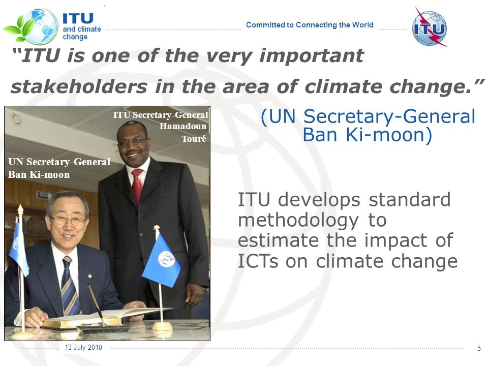 Committed to Connecting the World International Telecommunication Union 13 July 2010 5 (UN Secretary-General Ban Ki-moon) UN Secretary-General Ban Ki-moon ITU Secretary-General Hamadoun Touré ITU is one of the very important stakeholders in the area of climate change.