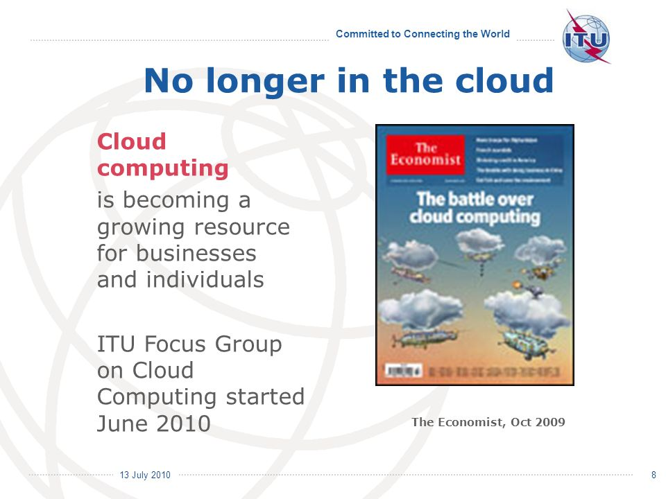 13 July 2010 Committed to Connecting the World 8 No longer in the cloud Cloud computing is becoming a growing resource for businesses and individuals ITU Focus Group on Cloud Computing started June 2010 The Economist, Oct 2009