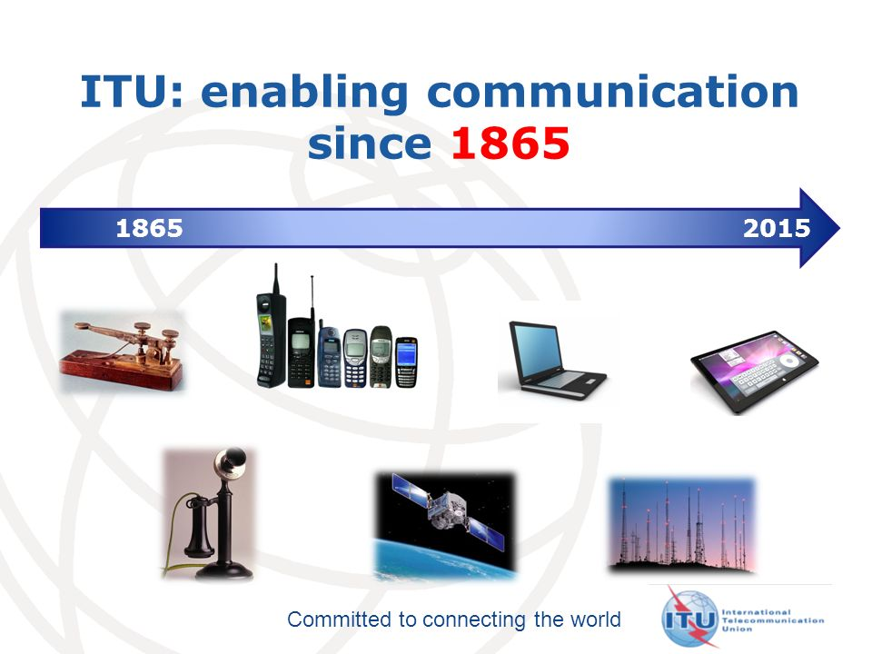 Committed to connecting the world ITU: enabling communication since 1865 1865 2015