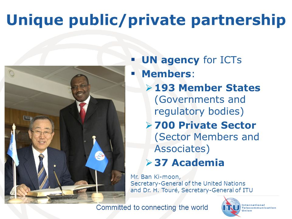 Committed to connecting the world Unique public/private partnership UN agency for ICTs Members: 193 Member States (Governments and regulatory bodies) 700 Private Sector (Sector Members and Associates) 37 Academia Mr.