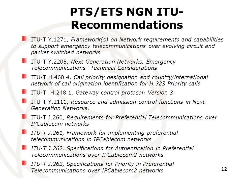 12 PTS/ETS NGN ITU- Recommendations ITU-T Y.1271, Framework(s) on Network requirements and capabilities to support emergency telecommunications over evolving circuit and packet switched networks ITU-T Y.2205, Next Generation Networks, Emergency Telecommunications- Technical Considerations ITU-T H.460.4, Call priority designation and country/international network of call origination identification for H.323 Priority calls ITU-T H.248.1, Gateway control protocol: Version 3.