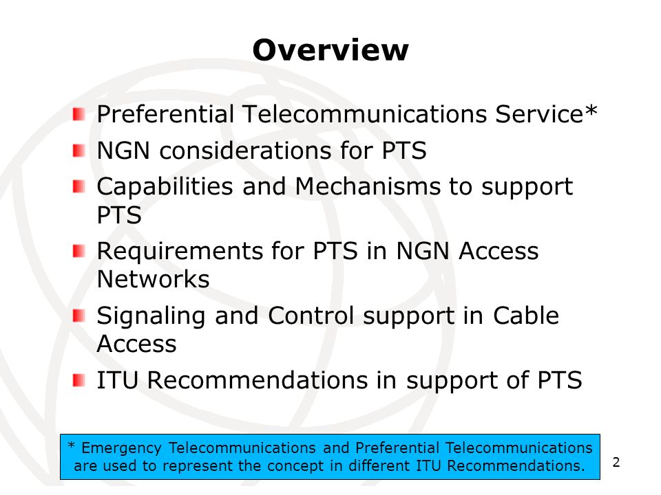 2 Overview Preferential Telecommunications Service* NGN considerations for PTS Capabilities and Mechanisms to support PTS Requirements for PTS in NGN Access Networks Signaling and Control support in Cable Access ITU Recommendations in support of PTS * Emergency Telecommunications and Preferential Telecommunications are used to represent the concept in different ITU Recommendations.
