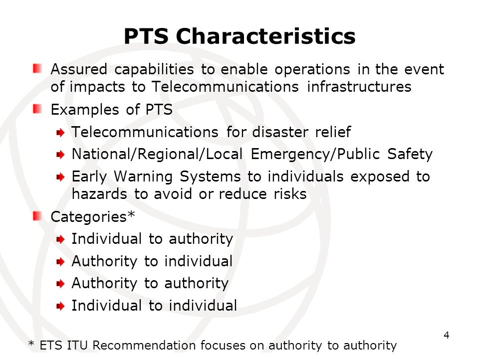 4 PTS Characteristics Assured capabilities to enable operations in the event of impacts to Telecommunications infrastructures Examples of PTS Telecommunications for disaster relief National/Regional/Local Emergency/Public Safety Early Warning Systems to individuals exposed to hazards to avoid or reduce risks Categories* Individual to authority Authority to individual Authority to authority Individual to individual * ETS ITU Recommendation focuses on authority to authority