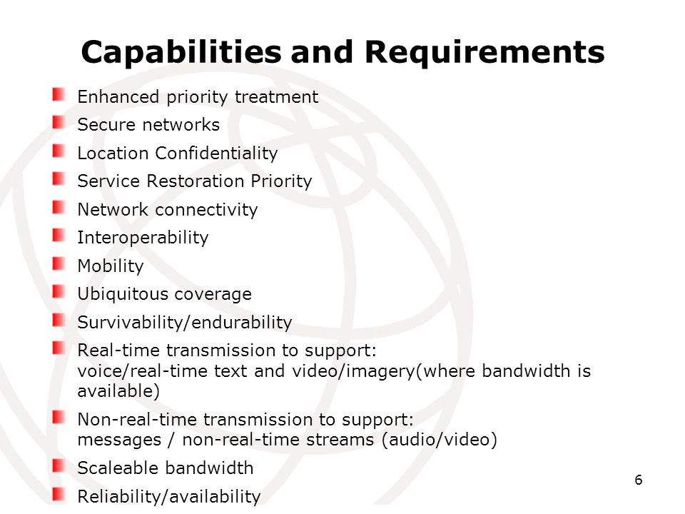 6 Capabilities and Requirements Enhanced priority treatment Secure networks Location Confidentiality Service Restoration Priority Network connectivity Interoperability Mobility Ubiquitous coverage Survivability/endurability Real-time transmission to support: voice/real-time text and video/imagery(where bandwidth is available) Non-real-time transmission to support: messages / non-real-time streams (audio/video) Scaleable bandwidth Reliability/availability