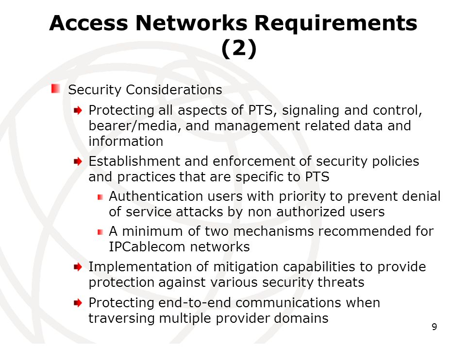 9 Access Networks Requirements (2) Security Considerations Protecting all aspects of PTS, signaling and control, bearer/media, and management related data and information Establishment and enforcement of security policies and practices that are specific to PTS Authentication users with priority to prevent denial of service attacks by non authorized users A minimum of two mechanisms recommended for IPCablecom networks Implementation of mitigation capabilities to provide protection against various security threats Protecting end-to-end communications when traversing multiple provider domains