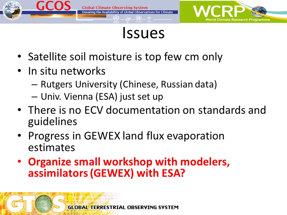 Issues Satellite soil moisture is top few cm only In situ networks – Rutgers University (Chinese, Russian data) – Univ. Vienna (ESA) just set up There