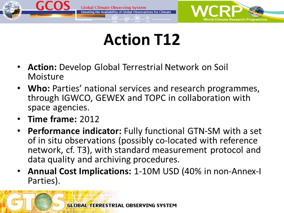 Action T12 Action: Develop Global Terrestrial Network on Soil Moisture Who: Parties national services and research programmes, through IGWCO, GEWEX an