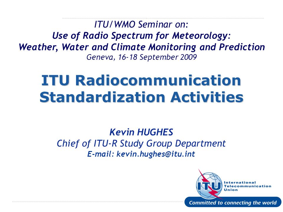 International Telecommunication Union ITU/WMO Seminar on: Use of Radio Spectrum for Meteorology: Weather, Water and Climate Monitoring and Prediction Geneva, 16-18 September 2009 ITU Radiocommunication Standardization Activities Kevin HUGHES Chief of ITU-R Study Group Department E-mail: kevin.hughes@itu.int