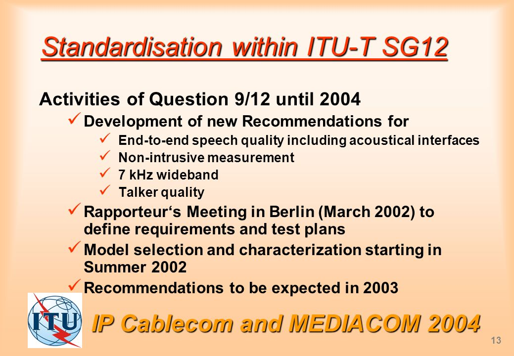 IP Cablecom and MEDIACOM 2004 13 Standardisation within ITU-T SG12 Activities of Question 9/12 until 2004 Development of new Recommendations for End-to-end speech quality including acoustical interfaces Non-intrusive measurement 7 kHz wideband Talker quality Rapporteurs Meeting in Berlin (March 2002) to define requirements and test plans Model selection and characterization starting in Summer 2002 Recommendations to be expected in 2003