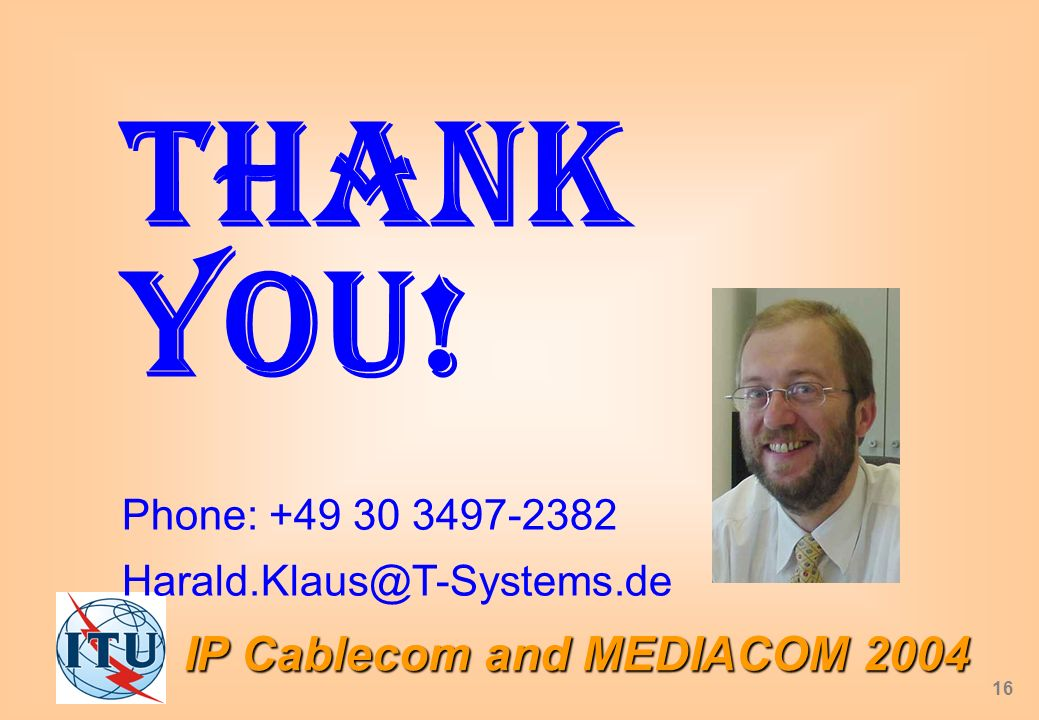 IP Cablecom and MEDIACOM 2004 16 Thank you! Phone: +49 30 3497-2382 Harald.Klaus@T-Systems.de
