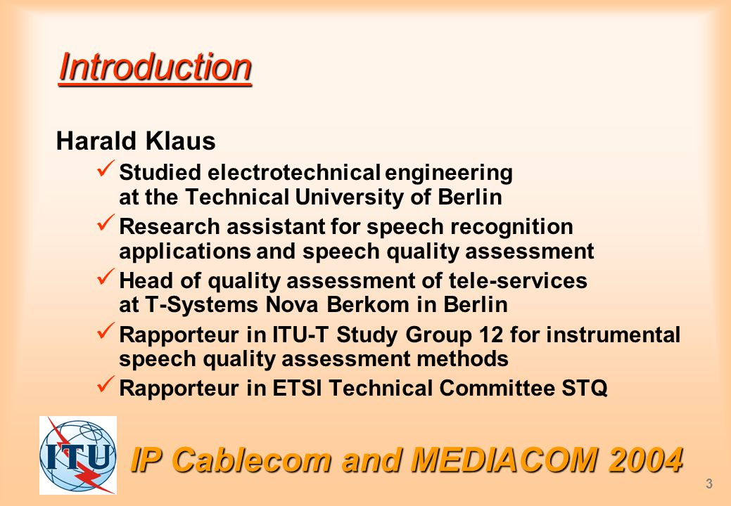 IP Cablecom and MEDIACOM 2004 3 Introduction Harald Klaus Studied electrotechnical engineering at the Technical University of Berlin Research assistant for speech recognition applications and speech quality assessment Head of quality assessment of tele-services at T-Systems Nova Berkom in Berlin Rapporteur in ITU-T Study Group 12 for instrumental speech quality assessment methods Rapporteur in ETSI Technical Committee STQ