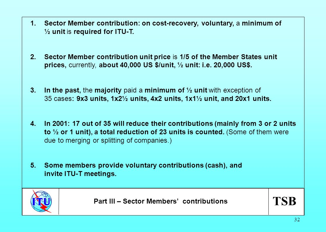 TSB 32 1.Sector Member contribution: on cost-recovery, voluntary, a minimum of ½ unit is required for ITU-T. 2.Sector Member contribution unit price i