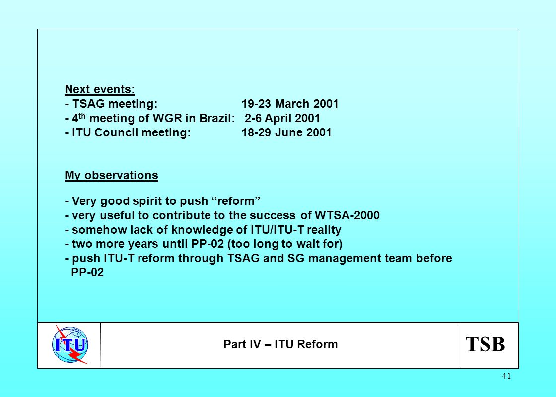 TSB 41 Next events: - TSAG meeting: 19-23 March 2001 - 4 th meeting of WGR in Brazil: 2-6 April 2001 - ITU Council meeting:18-29 June 2001 My observat