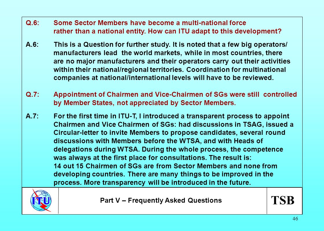 TSB 46 Q.6:Some Sector Members have become a multi-national force rather than a national entity. How can ITU adapt to this development? A.6:This is a