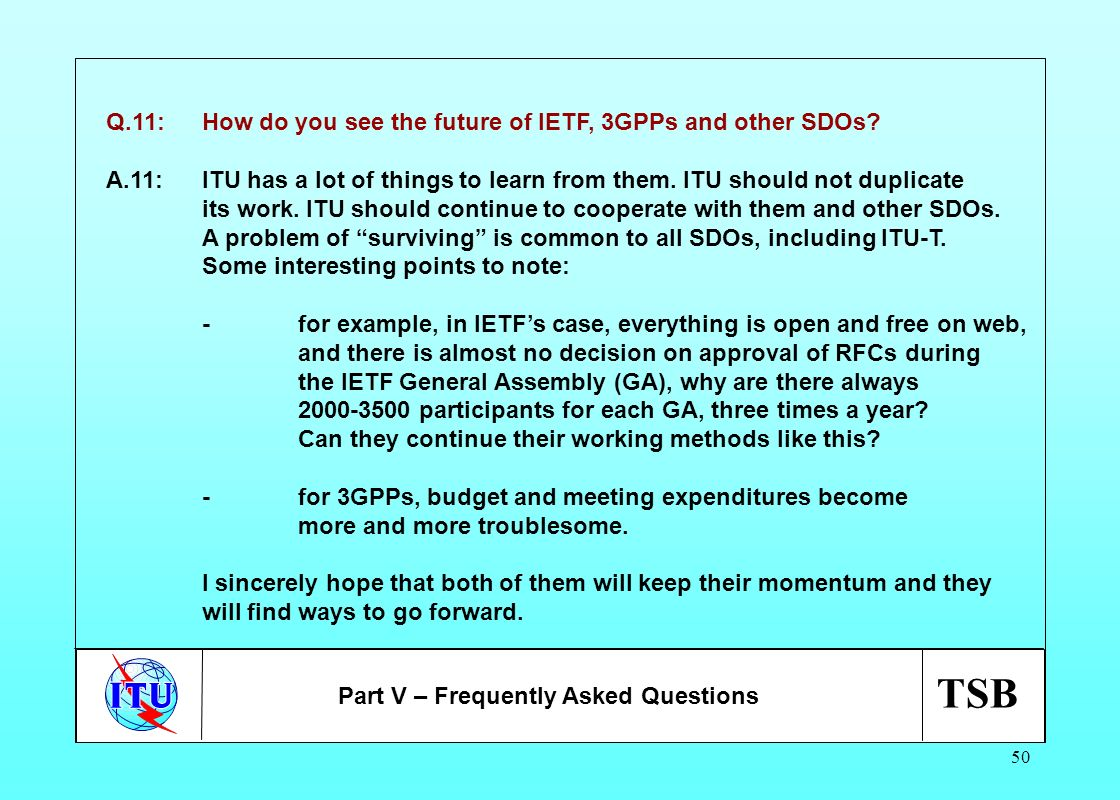 TSB 50 Q.11:How do you see the future of IETF, 3GPPs and other SDOs? A.11:ITU has a lot of things to learn from them. ITU should not duplicate its wor