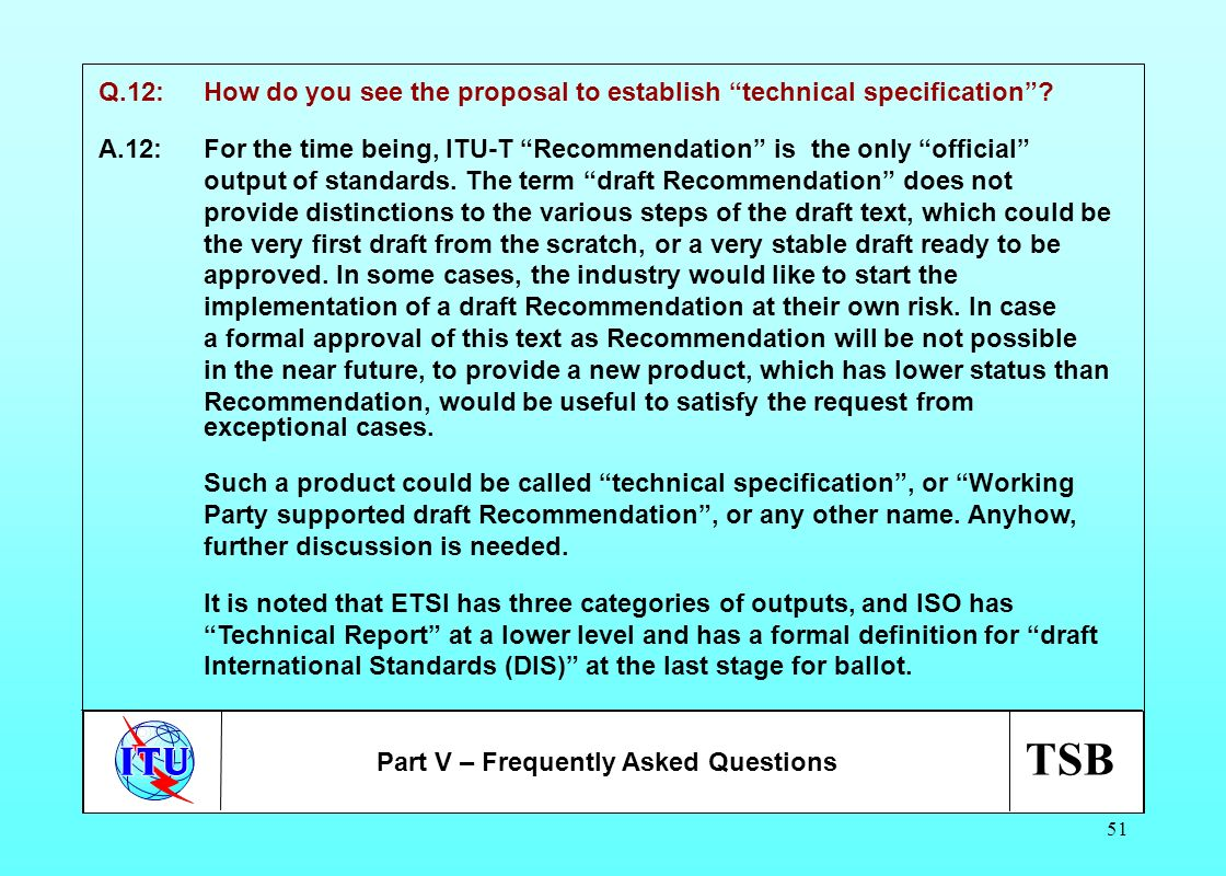 TSB 51 Q.12:How do you see the proposal to establish technical specification? A.12:For the time being, ITU-T Recommendation is the only official outpu