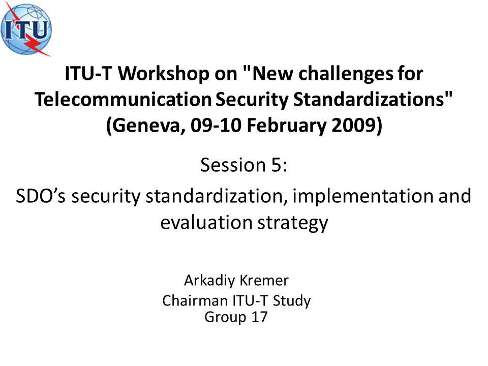 Arkadiy Kremer Chairman ITU-T Study Group 17 Session 5: SDOs security standardization, implementation and evaluation strategy ITU-T Workshop on New challenges for Telecommunication Security Standardizations (Geneva, 09-10 February 2009)