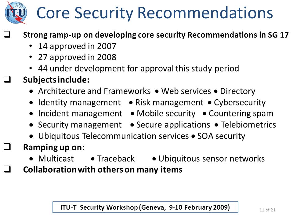 ITU-T Security Workshop (Geneva, 9-10 February 2009) Core Security Recommendations 11 of 21 Strong ramp-up on developing core security Recommendations in SG 17 14 approved in 2007 27 approved in 2008 44 under development for approval this study period Subjects include: Architecture and Frameworks Web services Directory Identity management Risk management Cybersecurity Incident management Mobile security Countering spam Security management Secure applications Telebiometrics Ubiquitous Telecommunication services SOA security Ramping up on: Multicast Traceback Ubiquitous sensor networks Collaboration with others on many items