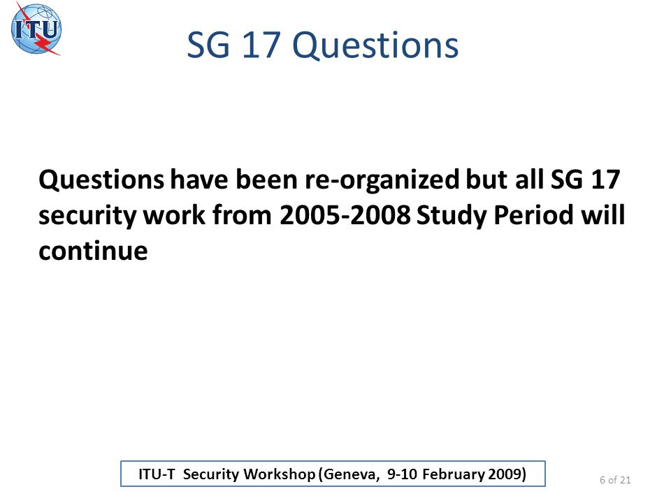ITU-T Security Workshop (Geneva, 9-10 February 2009) SG 17 Questions 6 of 21 Questions have been re-organized but all SG 17 security work from 2005-2008 Study Period will continue