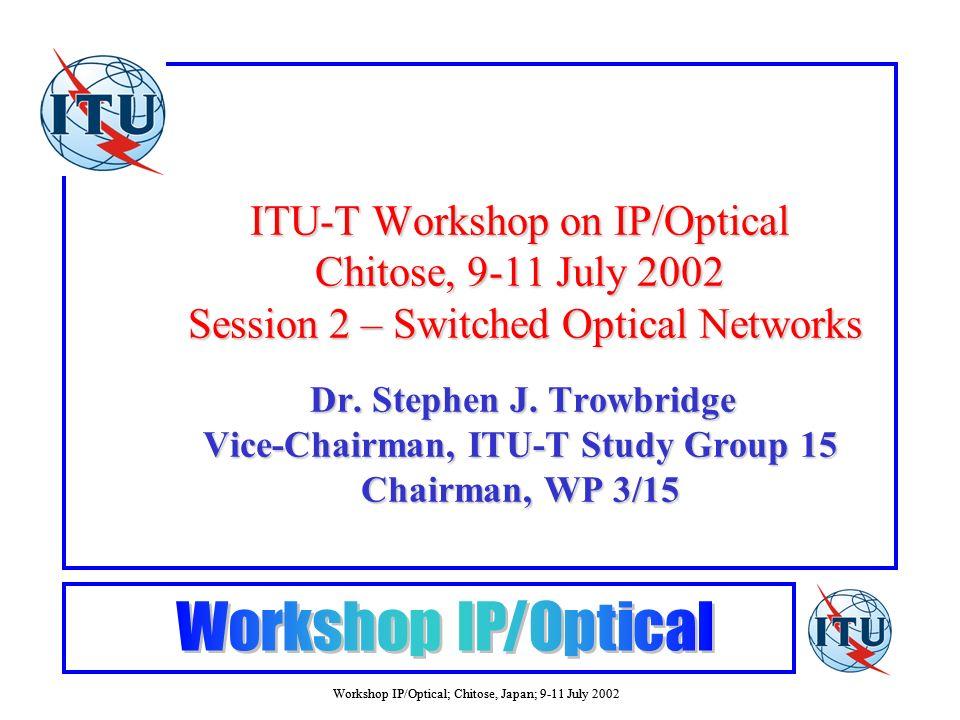 Workshop IP/Optical; Chitose, Japan; 9-11 July 2002 ITU-T Workshop on IP/Optical Chitose, 9-11 July 2002 Session 2 – Switched Optical Networks Dr. Ste