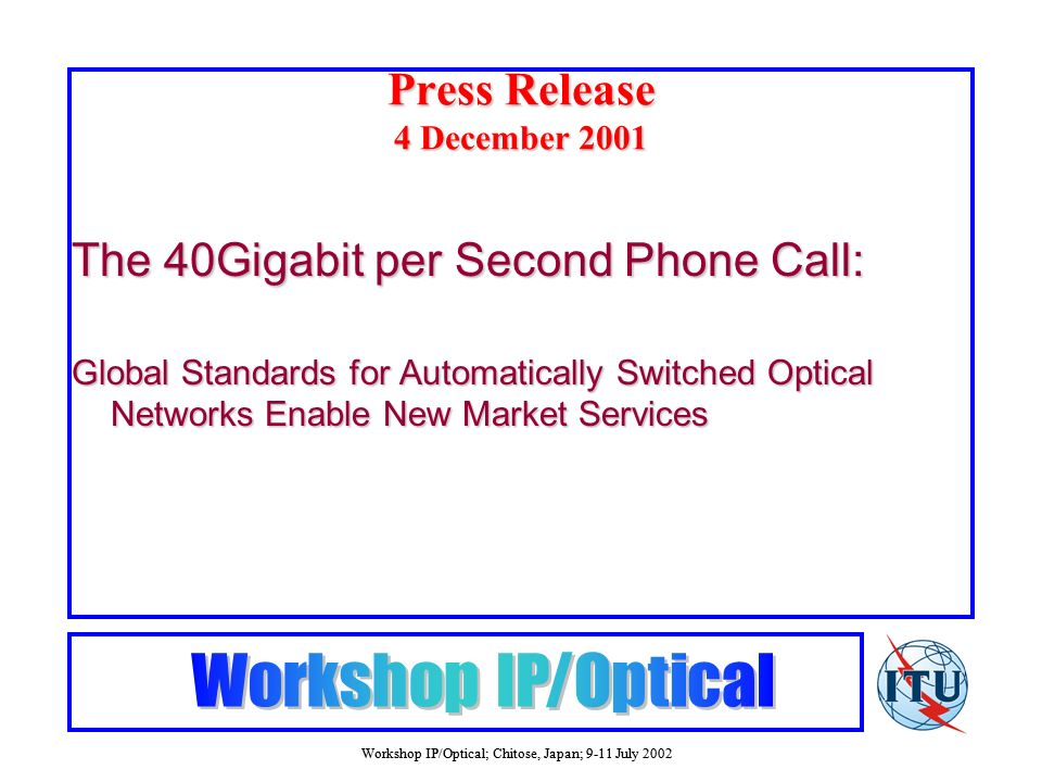 Workshop IP/Optical; Chitose, Japan; 9-11 July 2002 Press Release 4 December 2001 The 40Gigabit per Second Phone Call: Global Standards for Automatically Switched Optical Networks Enable New Market Services
