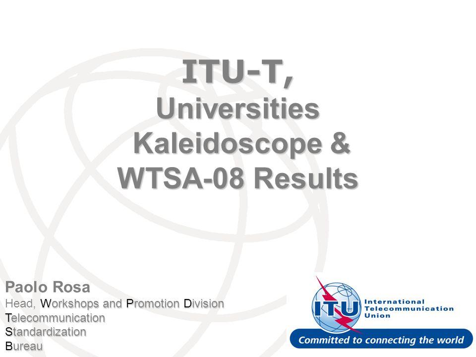 Paolo Rosa Workshops and Promotion Division Head, Workshops and Promotion Division Telecommunication Standardization Bureau ITU-T, Universities Kaleidoscope & WTSA-08 Results