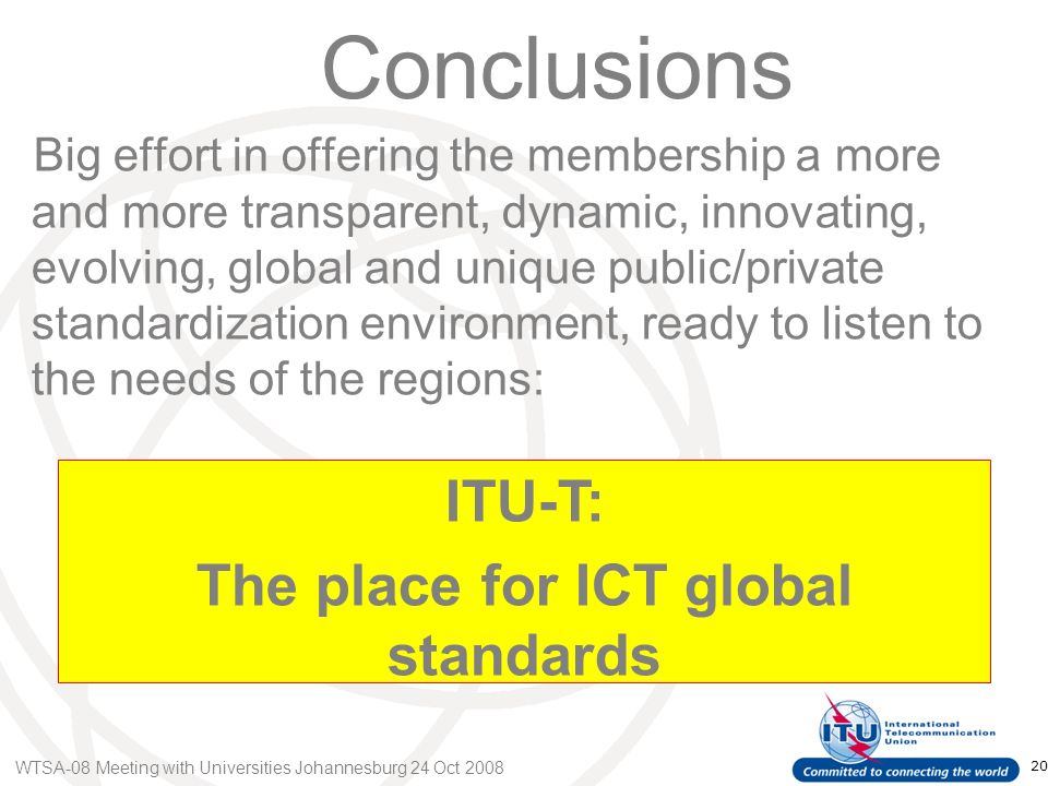 WTSA-08 Meeting with Universities Johannesburg 24 Oct 2008 20 Conclusions Big effort in offering the membership a more and more transparent, dynamic, innovating, evolving, global and unique public/private standardization environment, ready to listen to the needs of the regions: ITU-T: The place for ICT global standards