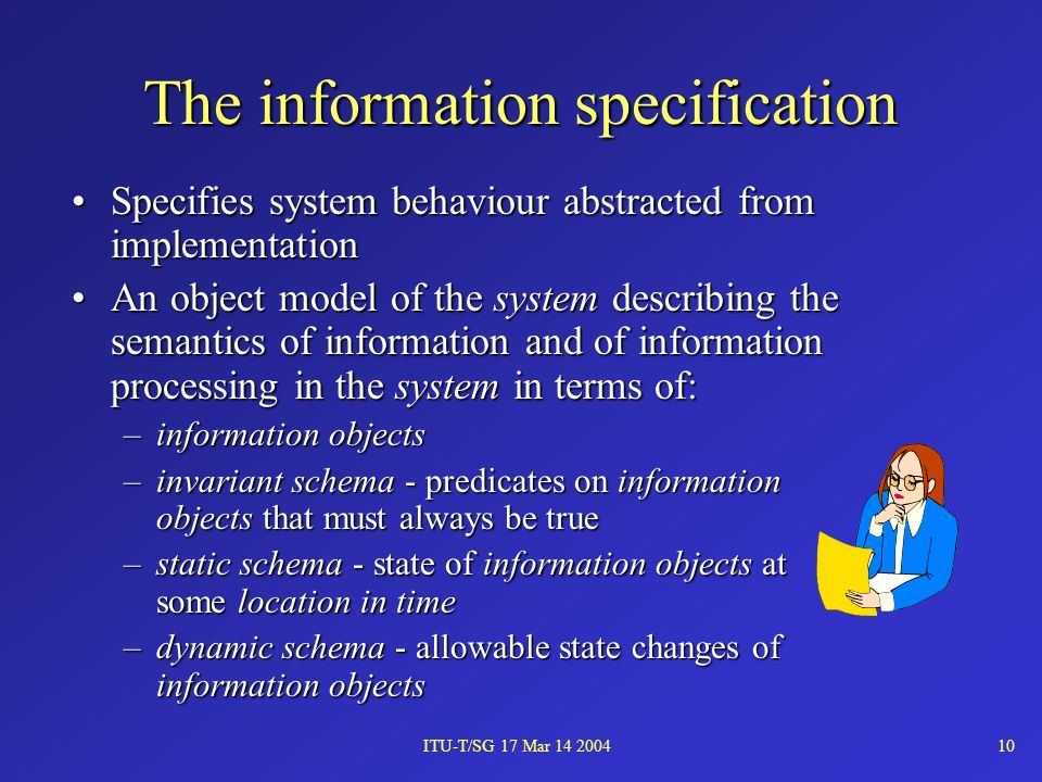 ITU-T/SG 17 Mar 14 200410 The information specification Specifies system behaviour abstracted from implementationSpecifies system behaviour abstracted from implementation An object model of the system describing the semantics of information and of information processing in the system in terms of:An object model of the system describing the semantics of information and of information processing in the system in terms of: –information objects –invariant schema - predicates on information objects that must always be true –static schema - state of information objects at some location in time –dynamic schema - allowable state changes of information objects