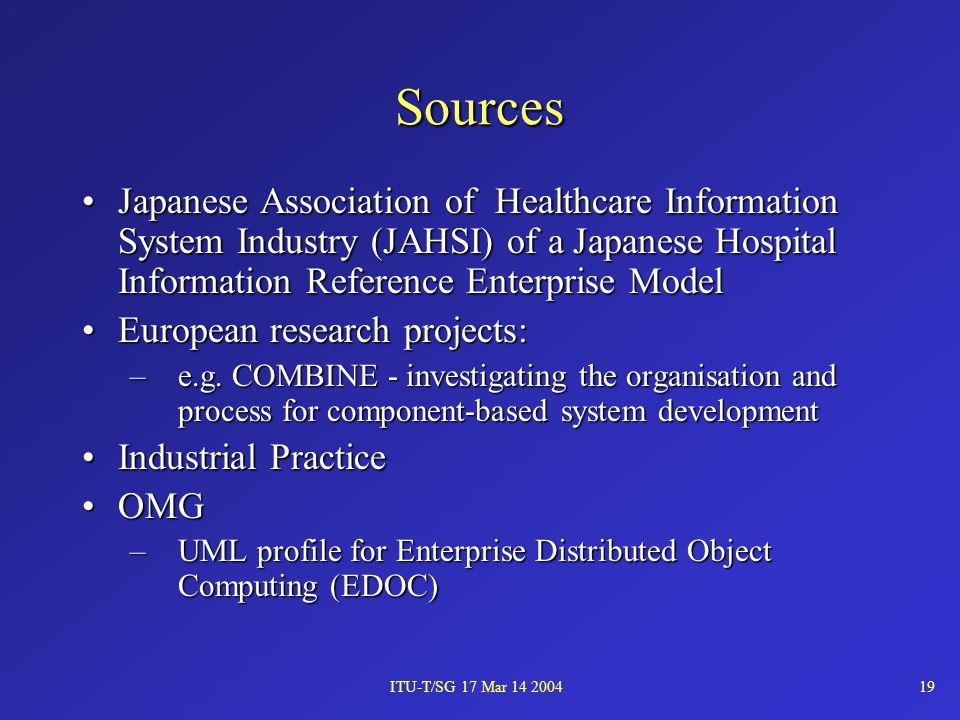 ITU-T/SG 17 Mar 14 200419 Sources Japanese Association of Healthcare Information System Industry (JAHSI) of a Japanese Hospital Information Reference Enterprise ModelJapanese Association of Healthcare Information System Industry (JAHSI) of a Japanese Hospital Information Reference Enterprise Model European research projects:European research projects: –e.g.