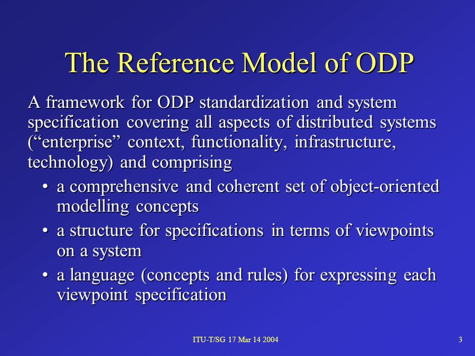 ITU-T/SG 17 Mar 14 20043 The Reference Model of ODP A framework for ODP standardization and system specification covering all aspects of distributed systems (enterprise context, functionality, infrastructure, technology) and comprising a comprehensive and coherent set of object-oriented modelling conceptsa comprehensive and coherent set of object-oriented modelling concepts a structure for specifications in terms of viewpoints on a systema structure for specifications in terms of viewpoints on a system a language (concepts and rules) for expressing each viewpoint specificationa language (concepts and rules) for expressing each viewpoint specification
