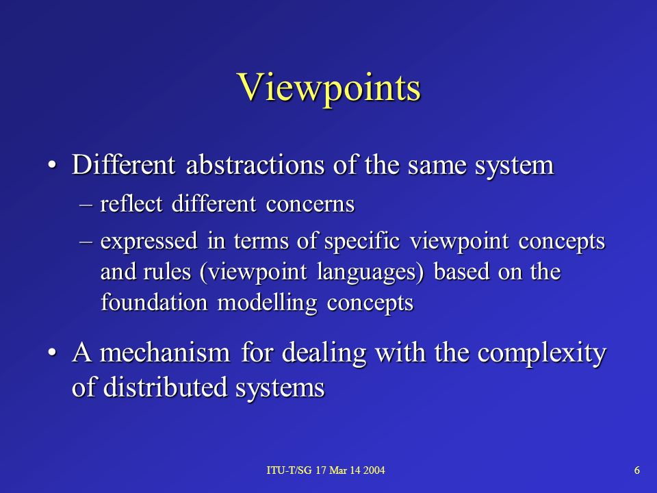 ITU-T/SG 17 Mar 14 20046 Viewpoints Different abstractions of the same systemDifferent abstractions of the same system –reflect different concerns –expressed in terms of specific viewpoint concepts and rules (viewpoint languages) based on the foundation modelling concepts A mechanism for dealing with the complexity of distributed systemsA mechanism for dealing with the complexity of distributed systems