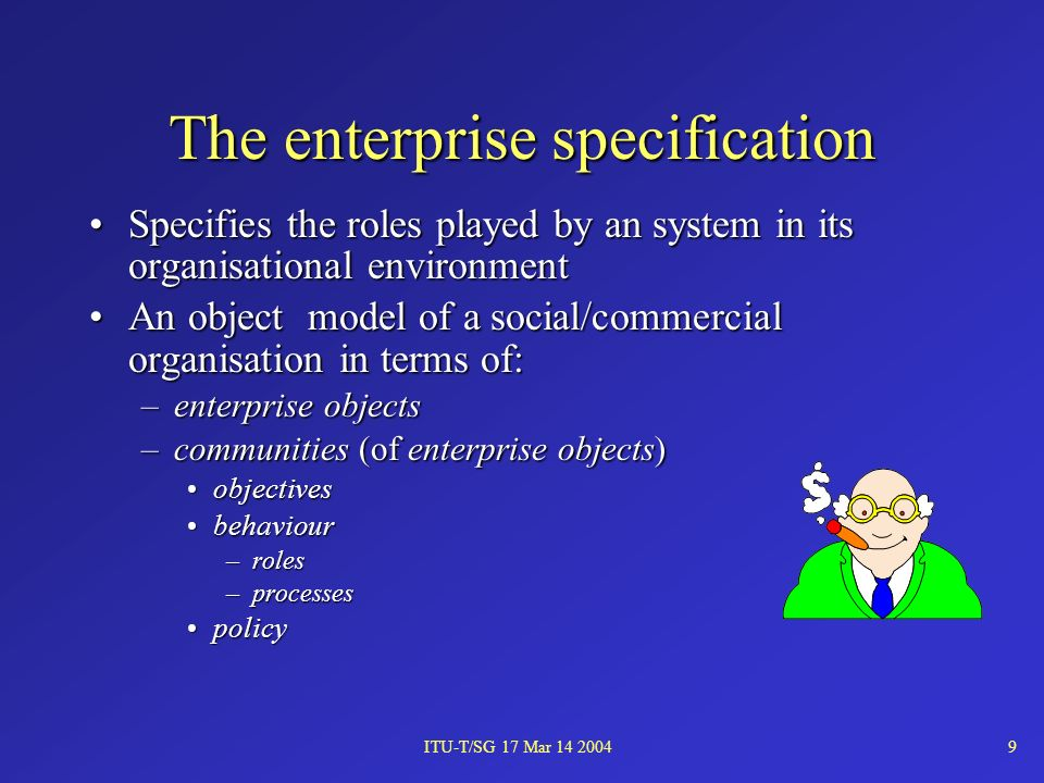 ITU-T/SG 17 Mar 14 20049 The enterprise specification Specifies the roles played by an system in its organisational environmentSpecifies the roles played by an system in its organisational environment An object model of a social/commercial organisation in terms of:An object model of a social/commercial organisation in terms of: –enterprise objects –communities (of enterprise objects) objectivesobjectives behaviourbehaviour –roles –processes policypolicy