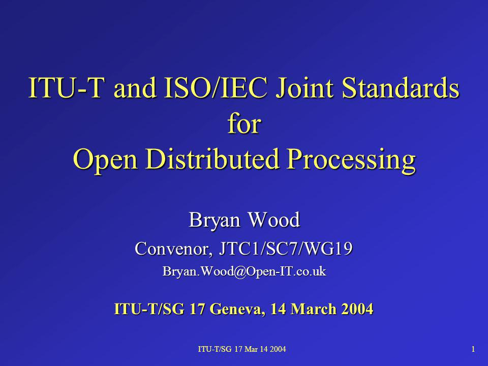 ITU-T/SG 17 Mar 14 20041 ITU-T and ISO/IEC Joint Standards for Open Distributed Processing Bryan Wood Convenor, JTC1/SC7/WG19 Bryan.Wood@Open-IT.co.uk ITU-T/SG 17 Geneva, 14 March 2004