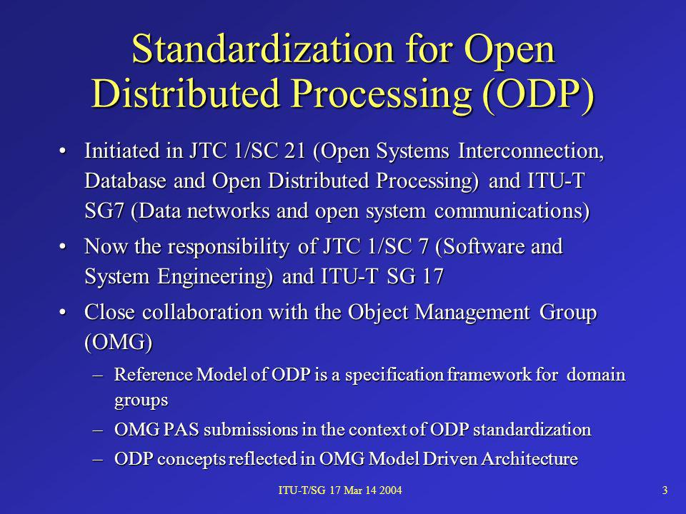 ITU-T/SG 17 Mar 14 20043 Standardization for Open Distributed Processing (ODP) Initiated in JTC 1/SC 21 (Open Systems Interconnection, Database and Op