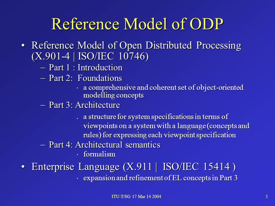 ITU-T/SG 17 Mar 14 20045 Reference Model of Open Distributed Processing (X.901-4 | ISO/IEC 10746)Reference Model of Open Distributed Processing (X.901-4 | ISO/IEC 10746) Part 1 : Introduction Part 1 : Introduction Part 2: Foundations Part 2: Foundations a comprehensive and coherent set of object-oriented modelling concepts a comprehensive and coherent set of object-oriented modelling concepts Part 3: Architecture Part 3: Architecture a structure for system specifications in terms of viewpoints on a system with a language (concepts and rules) for expressing each viewpoint specification a structure for system specifications in terms of viewpoints on a system with a language (concepts and rules) for expressing each viewpoint specification Part 4: Architectural semantics Part 4: Architectural semantics formalism formalism Enterprise Language (X.911 | ISO/IEC 15414 )Enterprise Language (X.911 | ISO/IEC 15414 ) expansion and refinement of EL concepts in Part 3 expansion and refinement of EL concepts in Part 3 Reference Model of ODP