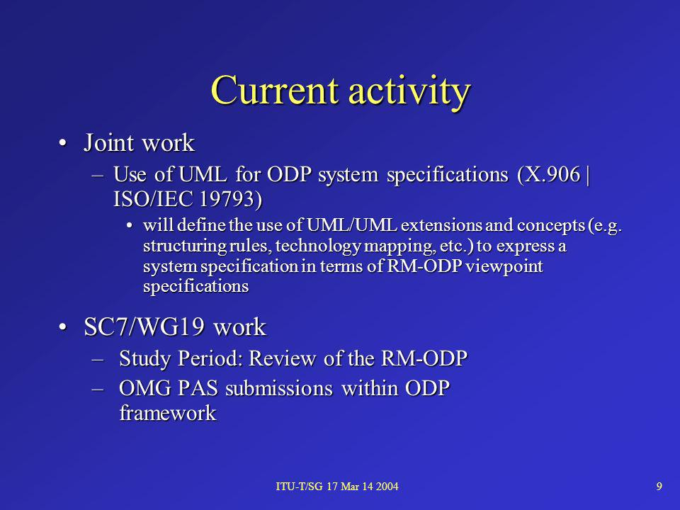 ITU-T/SG 17 Mar 14 20049 Current activity Joint workJoint work –Use of UML for ODP system specifications (X.906 | ISO/IEC 19793) will define the use o