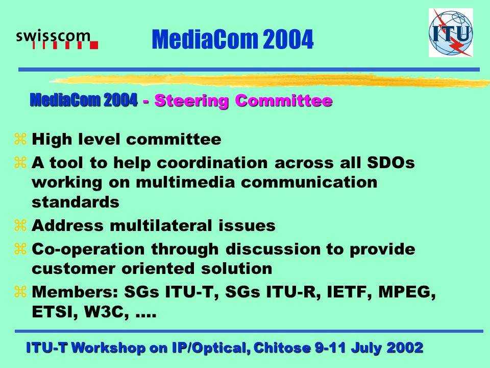 ITU-T Workshop on IP/Optical, Chitose 9-11 July 2002 MediaCom 2004 Project MediaCom 2004(A/16) Project MediaCom 2004(A/16) zMM Architecture (B/16) zMM Applications and Services(C/16) zInteroperability of MM Systems and Services(D/16) zMedia Coding(E/16) zQoS & E-to-E performance in MM Systems(F/16) zSecurity of MM Systems and Services(G/16) zAccessibility (total comm.