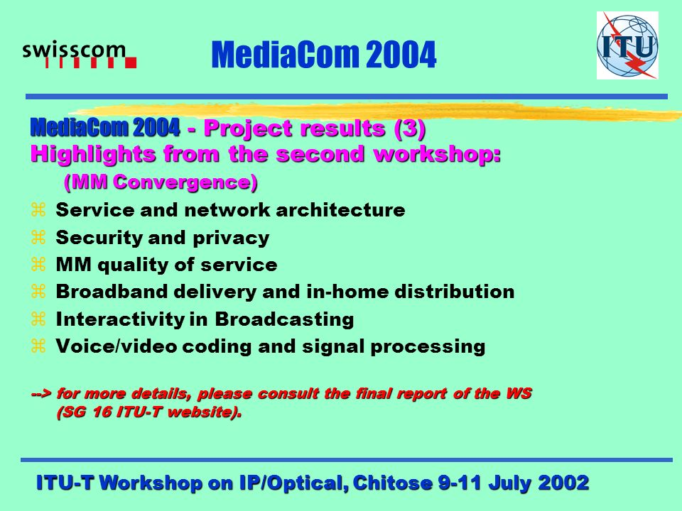 ITU-T Workshop on IP/Optical, Chitose 9-11 July 2002 MediaCom 2004 MediaCom Project results (2) Highlights from the first workshop: (IP-Networking and MediaCom 2004) zTransition towards NGN zE-Commerce/E-business zMM service evolution zConvergence/Interactive broadcast zService billing/accounting zIP VPN zMM mobility zMM access platform --> for more details, please consult the final report of the WS (SG 16 ITU-T website).