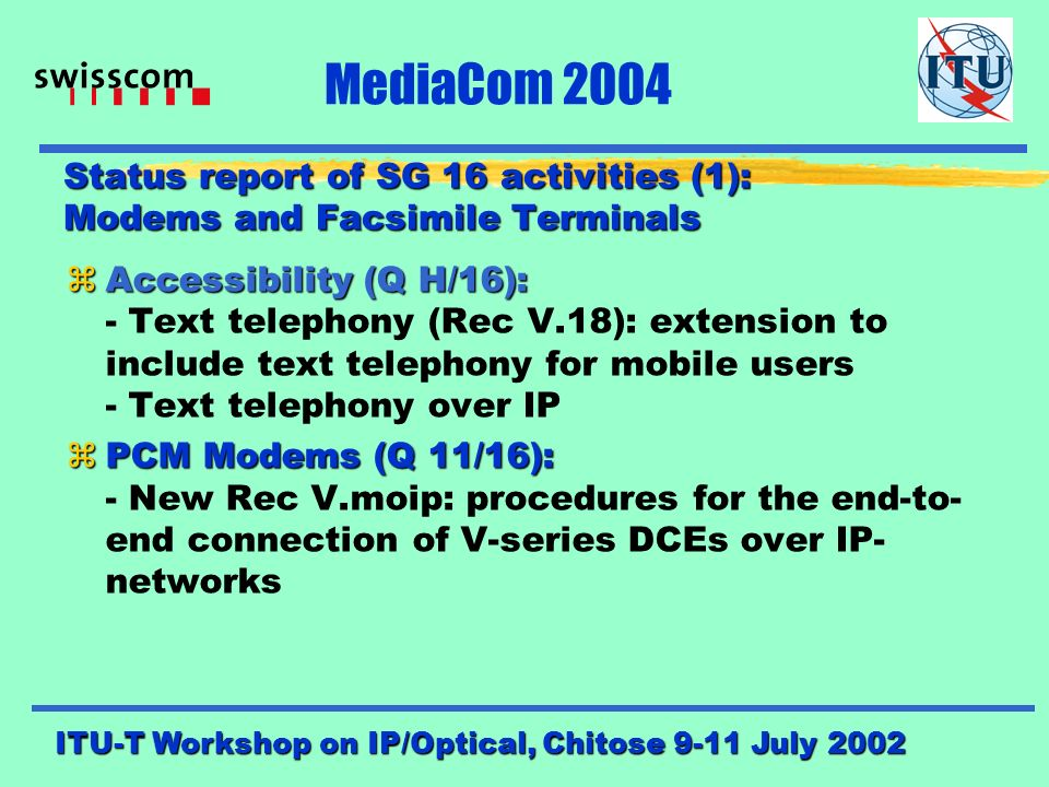 ITU-T Workshop on IP/Optical, Chitose 9-11 July 2002 MediaCom 2004 MediaCom Project results (3) Highlights from the second workshop: (MM Convergence) zService and network architecture zSecurity and privacy zMM quality of service zBroadband delivery and in-home distribution zInteractivity in Broadcasting zVoice/video coding and signal processing --> for more details, please consult the final report of the WS (SG 16 ITU-T website).