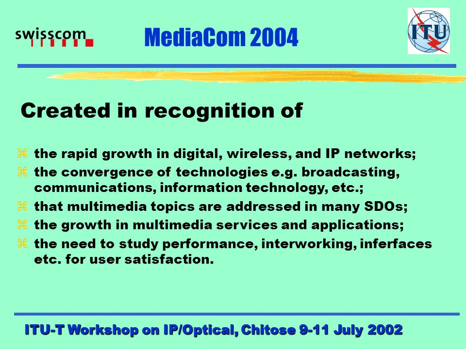 ITU-T Workshop on IP/Optical, Chitose 9-11 July 2002 MediaCom 2004 An ITU-T Study Group 16 Project P.A.Probst, Swisscom SA Chairman SG16/ITU-T Multimedia Services, Systems and Terminals