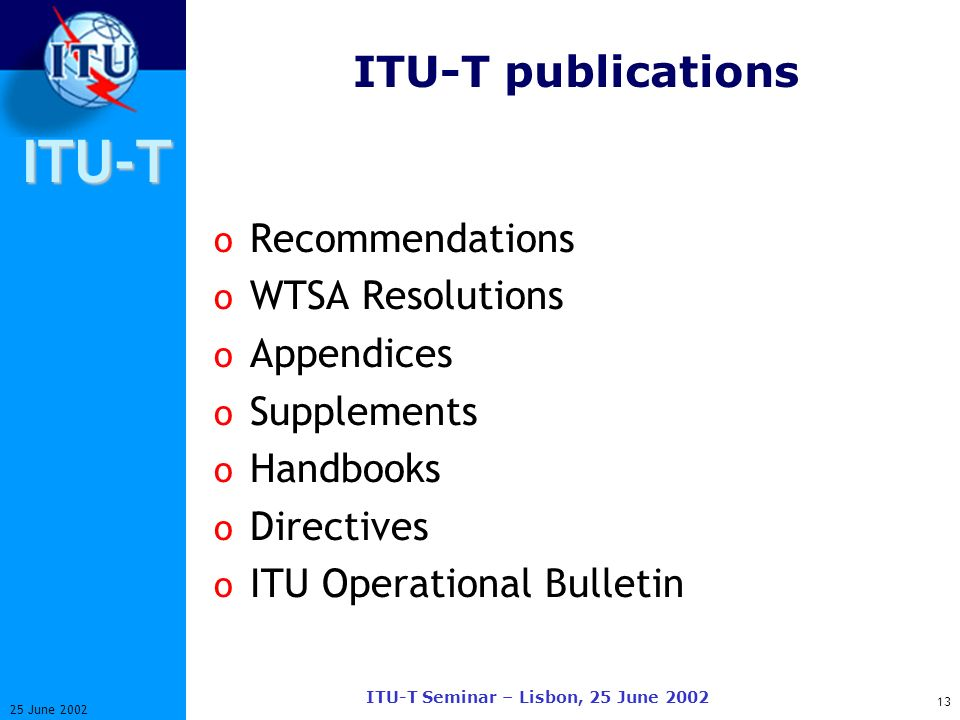 ITU-T 13 25 June 2002 ITU-T Seminar – Lisbon, 25 June 2002 ITU-T publications o Recommendations o WTSA Resolutions o Appendices o Supplements o Handbooks o Directives o ITU Operational Bulletin