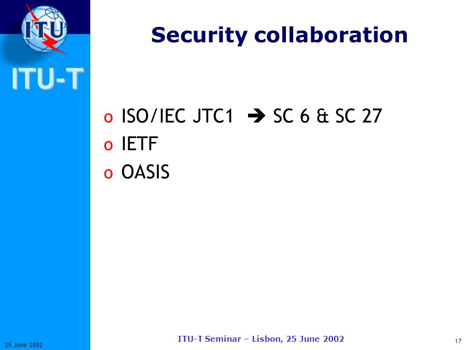 ITU-T 17 25 June 2002 ITU-T Seminar – Lisbon, 25 June 2002 Security collaboration o ISO/IEC JTC1 SC 6 & SC 27 o IETF o OASIS