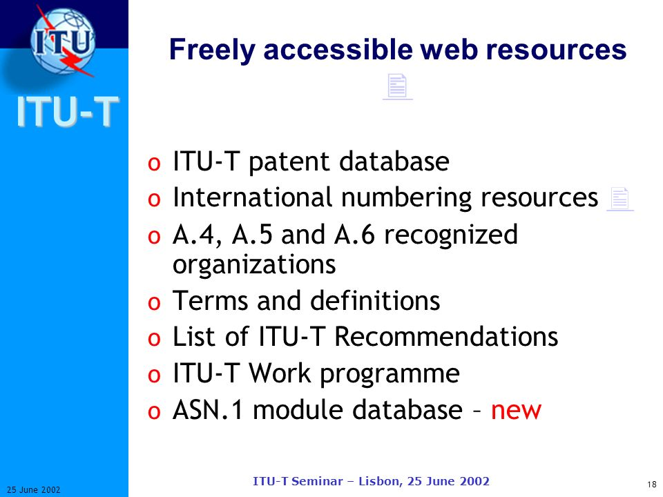 ITU-T 18 25 June 2002 ITU-T Seminar – Lisbon, 25 June 2002 Freely accessible web resources o ITU-T patent database o International numbering resources o A.4, A.5 and A.6 recognized organizations o Terms and definitions o List of ITU-T Recommendations o ITU-T Work programme o ASN.1 module database – new