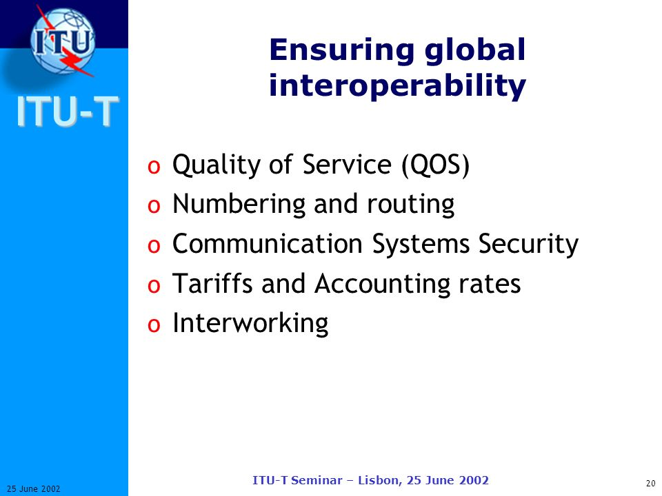 ITU-T 20 25 June 2002 ITU-T Seminar – Lisbon, 25 June 2002 Ensuring global interoperability o Quality of Service (QOS) o Numbering and routing o Communication Systems Security o Tariffs and Accounting rates o Interworking