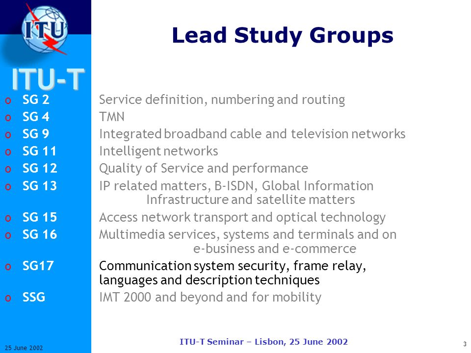 ITU-T 3 25 June 2002 ITU-T Seminar – Lisbon, 25 June 2002 Lead Study Groups o SG 2Service definition, numbering and routing o SG 4 TMN o SG 9Integrated broadband cable and television networks o SG 11Intelligent networks o SG 12Quality of Service and performance o SG 13IP related matters, B-ISDN, Global Information Infrastructure and satellite matters o SG 15Access network transport and optical technology o SG 16Multimedia services, systems and terminals and on e-business and e-commerce o SG17Communication system security, frame relay, languages and description techniques o SSGIMT 2000 and beyond and for mobility