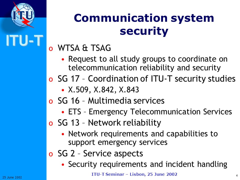 ITU-T 4 25 June 2002 ITU-T Seminar – Lisbon, 25 June 2002 Communication system security o WTSA & TSAG Request to all study groups to coordinate on telecommunication reliability and security o SG 17 – Coordination of ITU-T security studies X.509, X.842, X.843 o SG 16 – Multimedia services ETS – Emergency Telecommunication Services o SG 13 – Network reliability Network requirements and capabilities to support emergency services o SG 2 – Service aspects Security requirements and incident handling